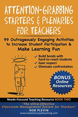 Attention-Grabbing Starters & Plenaries for Teachers: 99 Outrageously Engaging Activities to Increase Student Participation and Make Learning Fun (Needs-Focused Teaching Resource) (Engaging Activities)
