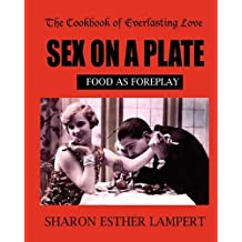Sex on a Plate: Cookbook of Everlasting Love: Food as Foreplay: Find Him, Feed Him, Fall in Love
