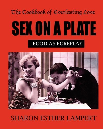 SEX ON A PLATE: Cookbook of Everlasting Love: Food as Foreplay - 10 YEAR ANNIVERSARY EDITION por Sharon Esther Lampert