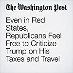 Even in Red States, Republicans Feel Free to Criticize Trump on His Taxes and Travel | Philip Rucker,Sean Sullivan