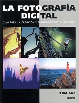 Book La fotografia digital: Guia para la creacion y manipulacion de imagenes by Tom Ang (2004-09-28)