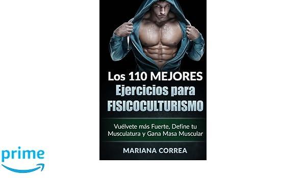 LOS 110 MEJORES EJERCICIOS Para FISICOCULTURISMO: Vuelvete mas Fuerte, Define tu Musculatura y Gana Masa Muscular: Amazon.es: Mariana Correa: Libros