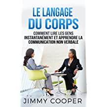 Le Langage du Corps: Comment Lire les Gens Instantanément et Apprendre la Communication Non Verbale (Langage Corporel: Body Language - French Edition)