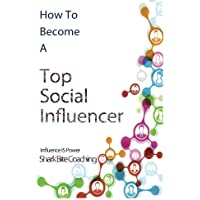 How to Become A Top Social Influencer (Shark Bite Coaching Business Excellence Series)