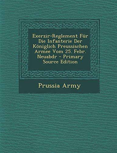 Exerzir-Reglement Für Die Infanterie Der Königlich Preussischen Armee Vom 25. Febr. Neuabdr - Primary Source Edition (German Edition)