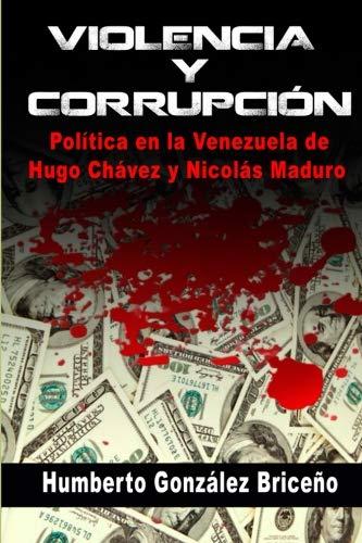 Violencia y Corrupción: La política en la Venezuela de Hugo Chávez y Nicolás Maduro (Spanish Edition)