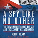 A Spy Like No Other: The Cuban Missile Crisis, The KGB And The Kennedy Assassination Audiobook by Robert Holmes Narrated by John Banks