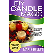 DIY Candle Magic: 25 Luxurious Homemade Candle Recipes To Make Amazing Gifts For Friends And Family