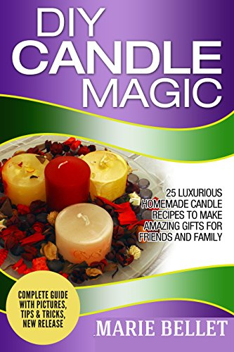 DIY Candle Magic: 25 Luxurious Homemade Candle Recipes To Make Amazing Gifts For Friends And Family by [Bellet,Marie]