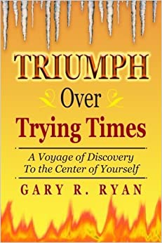 Book TRIUMPH Over TRYING TIMES: A Voyage of Discovery to the Center of Yourself by Gary R. Ryan (2012-06-13)