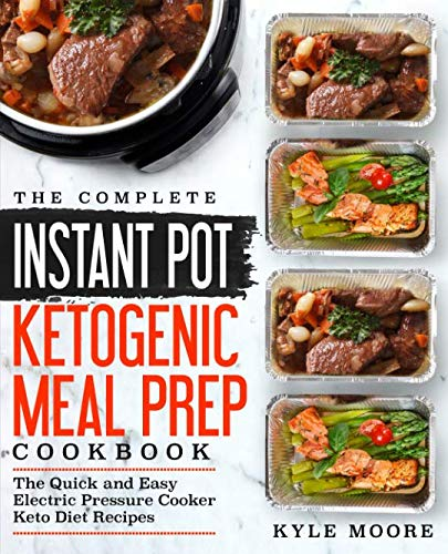 The Complete Instant Pot Ketogenic Meal Prep Cookbook: The Quick and Easy Electric Pressure Cooker Keto Diet Recipes (Instant Pot Recipes) by Kyle Moore
