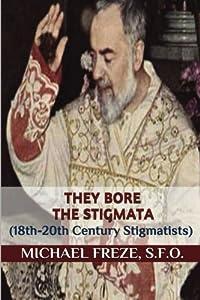 They Bore the Stigmata: (18th-20th Century Stigmatists)
