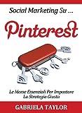 Social Marketing Su Pinterest: le mosse essenziali per impostare la strategia giusta (Social Media, Web 2.0, Internet Marketing) (Italian Edition)