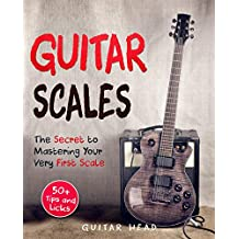 Guitar Scales: The Secret to Mastering Your Very First Scale: Not Your Typical Scales Book (Guitar Scales Mastery 1)