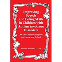 Improving Speech and Eating Skills in Children with Autism Spectrum Disorders: An Oral-Motor Program for Home and School