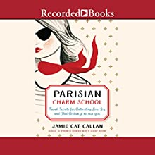 Parisian Charm School: French Secrets for Cultivating Love, Joy, and That Certain Je Ne Sais Quoi Audiobook by Jamie Cat Callan Narrated by Saskia Maarleveld