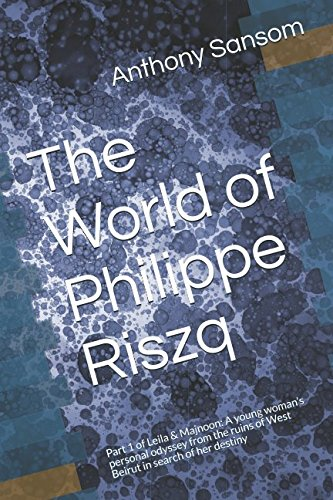 Read Online The World of Philippe Riszq: Part 1 of Leila & Majnoon: A young woman's personal odyssey from the ruins of West Beirut in search of her destiny pdf epub