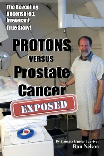 PROTONS versus Prostate Cancer: EXPOSED: Learn what proton beam therapy for prostate cancer is really like from the patient's point of view in complete, uncensored detail.
