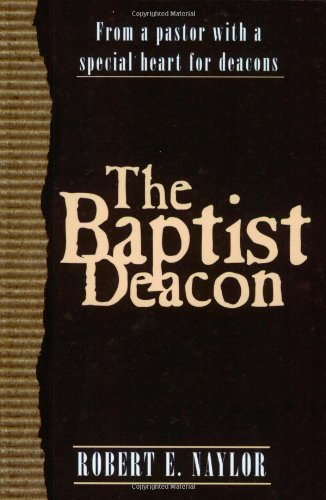 The Baptist Deacon: From a Pastor with a Special Heart for Deacons - Deacons Heart