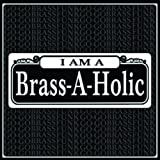 I AM A BRASS-A-HOLIC