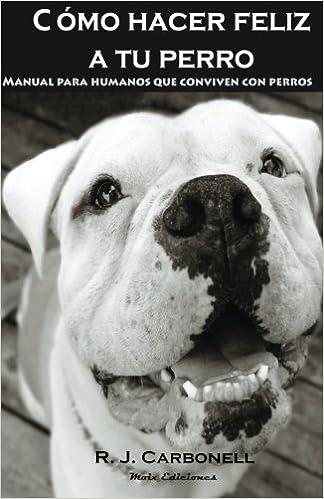 Como hacer feliz a tu perro: Manual para humanos que conviven con perros.: Amazon.es: R. J. Carbonell: Libros