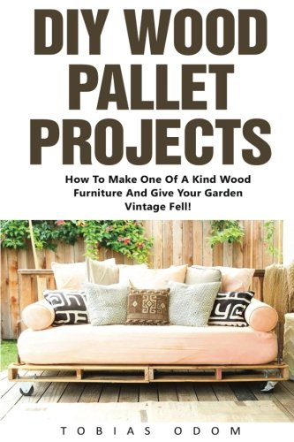 DIY Wood Pallet Projects: How To Make One Of A Kind Wood Furniture And Give Your Garden Vintage Fell Wood Pallet Furniture DIY Projects DIY Household Hacks