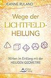Wege der Lichtfeldheilung: Wirken im Einklang mit der Heiligen Geometrie
