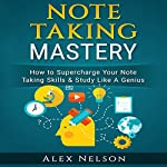 Note Taking Mastery: How to Supercharge Your Note Taking Skills & Study Like a Genius | Alex Nelson