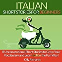 Italian Short Stories for Beginners: 8 Unconventional Short Stories to Grow Your Vocabulary and Learn Italian the Fun Way! Hörbuch von Olly Richards Gesprochen von: Federico Borghi
