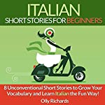 Italian Short Stories for Beginners: 8 Unconventional Short Stories to Grow Your Vocabulary and Learn Italian the Fun Way! | Olly Richards