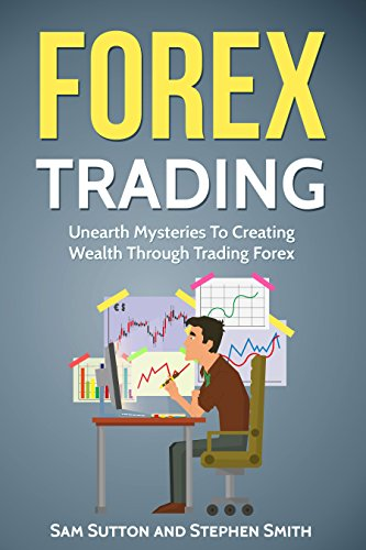 Forex Trading: Unearth Mysteries To Creating Wealth Through Trading Forex