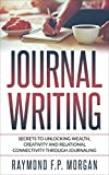 Journal Writing: Secrets to Unlocking Wealth, Creativity and Relational Connectivity through Journaling (Dot Journaling, Bullet Journaling, Journaling Prompts)