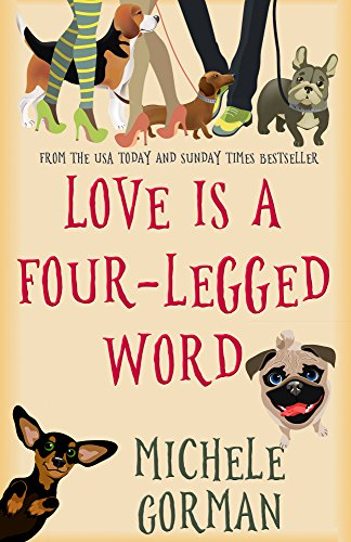 Love is a Four-Legged Word: A comedy about best friends, bad dogs and fresh starts by [Gorman, Michele]