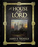 The House of the Lord : A Study of Holy Sanctuaries, Ancient and Modern, Talmage, James Edward, 1591565774