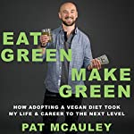 Eat Green Make Green: How Adopting a Vegan Diet Took My Life & Career to the Next Level | Pat McAuley