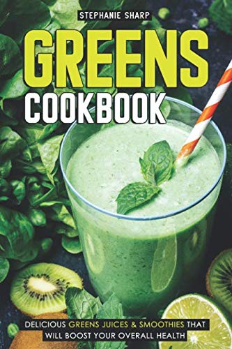 Greens Cookbook: Delicious Greens Juices & Smoothies that Will Boost Your Overall Health by Stephanie Sharp