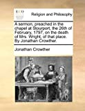 A Sermon, Preached in the Chapel at Stourport, the 26th of February, 1797, on the Death of Mrs Wright, of That Place by Jonathan Crowther, Jonathan Crowther, 117107560X