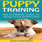 Puppy Training: The Ultimate Guide to Train Your Puppy Fast | Jesse Shepherd