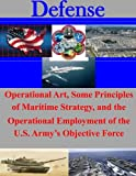 Operational Art, Some Principles of Maritime Strategy, and the Operational Employment of the U. S. Army's Objective Force, United States United States Army Command and  Staff College, 150080729X