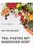 Hilf Dir selbst! Teil-Fasten mit Basischer Kost: Entsäuern-Entschlacken-Entgiften