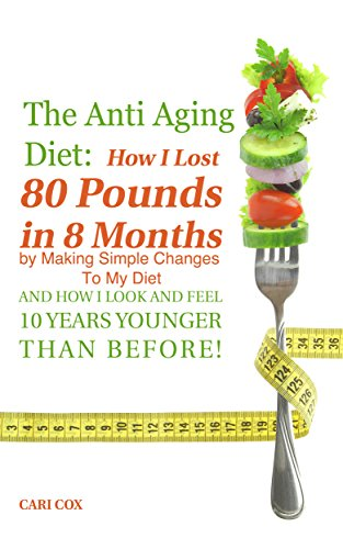 51IghXrNiXL - The Anti Aging Diet: How I Lost 80 Pounds in 8 Months By Making Simple Changes To The Food I Eat (And How I Look And Feel 10 Years Younger Than Before!)