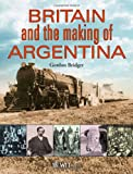 Britain and the Making of Argentina, Bridger, G., 1845646843