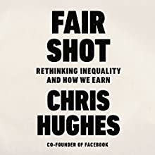 Fair Shot: Rethinking Inequality and How We Earn Audiobook by Chris Hughes Narrated by Chris Hughes