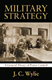 Military Strategy : A General Theory of Power Control, Wylie, Rear Adm. J. C. Usn, 1591149843