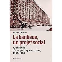 Banlieue, un projet social (La): Ambitions d'une politique urbaine, 1945-1975