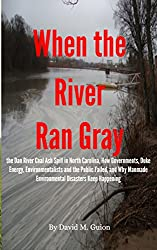 When the River Ran Gray: the Dan River Coal Ash Spill in North Carolina, How Governments, Duke Energy, Environmentalists and the Public Failed, and Why Manmade Environmental Disasters Keep Happening