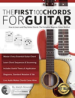 The First 100 Chords for Guitar: How to Learn and Play Guitar Chords: The Complete Beginner Guitar Method (Essential Guitar Methods) by [Alexander, Joseph]
