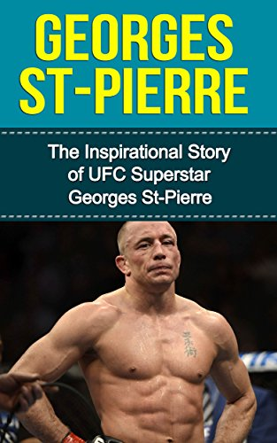 Georges St-Pierre: The Inspirational Story of UFC Superstar Georges St-Pierre (Georges St-Pierre Unauthorized Biography, Montreal, Canada, MMA, UFC Books) (Canada Mma Shorts)