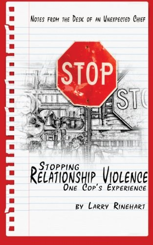 Stopping Relationship Violence - One Cop's Experience: Notes from the Desk of an Unexpected Chief