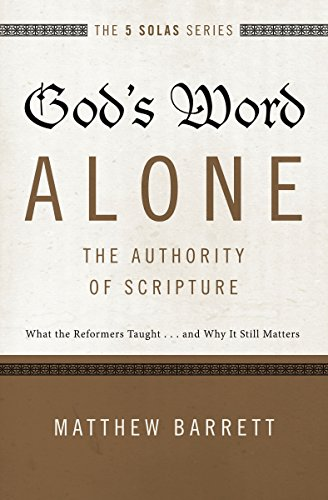 Solo Series - God's Word Alone-The Authority of Scripture: What the Reformers Taught.and Why It Still Matters (The Five Solas Series)
